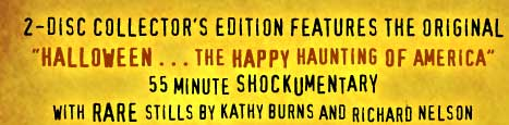"2-Disc Collector's Edition Features the Original ""Halloween . . . The Happy Haunting of America"" 55 minute Shockumentary with rare stills by Kathy Burns and Richard Nelson"